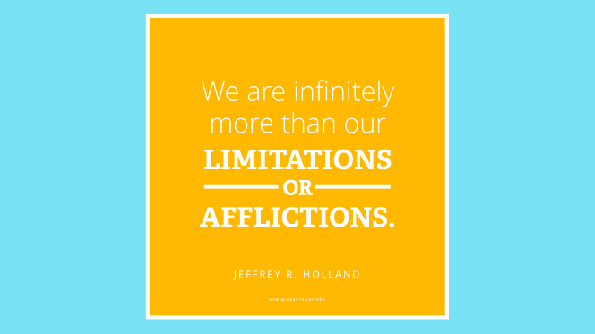 "A quote from Elder Jeffrey R. Holland in a yellow box on a blue background: ""We are infinitely more than our limitations or our afflictions!"""