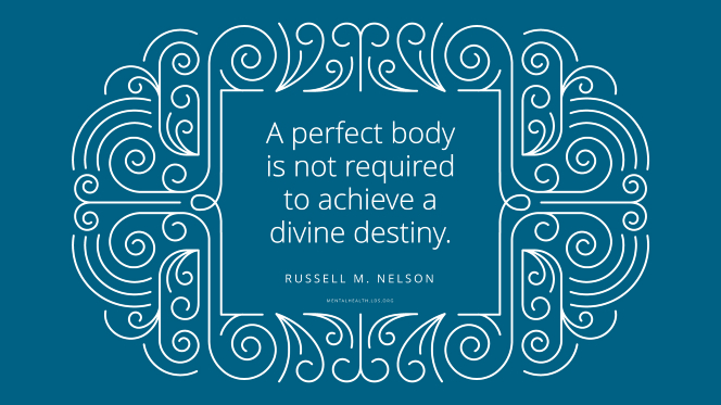 "A quote from President Russell M. Nelson in an elaborate line frame: ""A perfect body is not required to achieve one's divine destiny."""