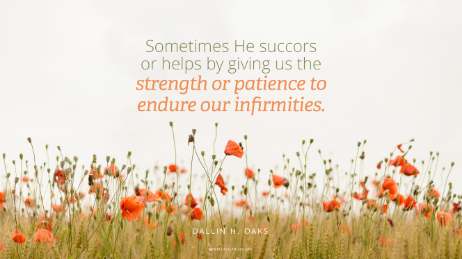 "Wild orange poppies in a field with a quote from Elder Dallin H. Oaks: ""Sometimes His power heals an infirmity, but the scriptures and our experiences teach that sometimes He succors or helps by giving us the strength or patience to endure our infirmities."""