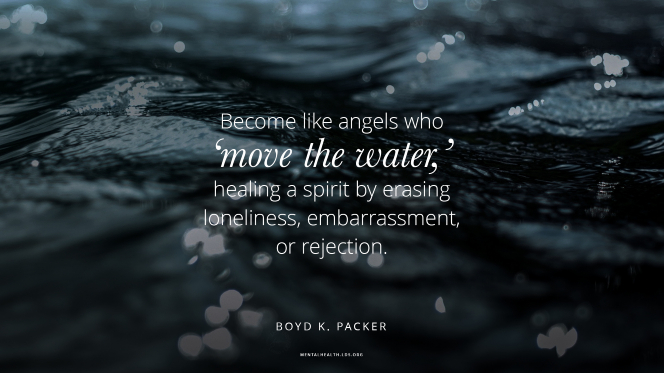 "A close-up of water in a river, with a quote from President Boyd K. Packer: ""Become like angels who 'move the water,' healing a spirit by erasing loneliness, embarrassment, or rejection."""