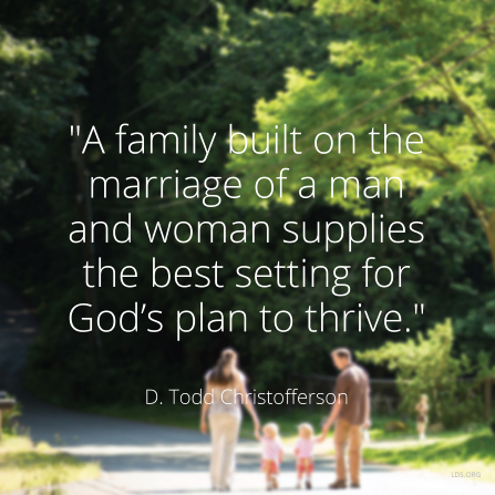 "An image of a family walking together, coupled with a quote by Elder D. Todd Christofferson: ""A family built on the marriage of a man and woman supplies the best setting for God's plan."""