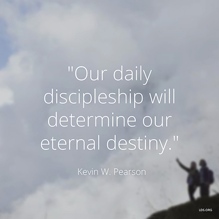 "An image of two people standing on a hill, combined with a quote by Elder Kevin W. Pearson, ""Our … discipleship will determine our … destiny."""