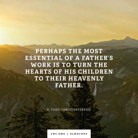 """An image of a mountain scene combined with a quote by Elder Christofferson: """"The most essential of a father's work is to turn the hearts of his children to their Heavenly Father."""""""