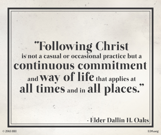 "A gray and black graphic with a quote by Elder Dallin H. Oaks: ""Following Christ is … a … way of life that applies at all times."""