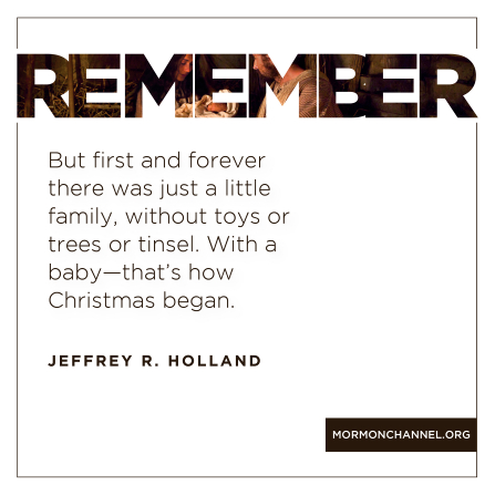 "A graphic of the Holy Family at the first Christmas, combined with a quote by Elder Jeffrey R. Holland: ""First and forever there was just a little family. … That's how Christmas began."""