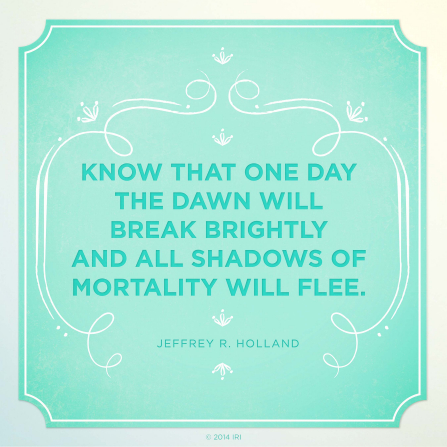"A graphic with a blue background and a quote by Elder Jeffrey R. Holland: ""Know that one day the dawn will break … and all shadows … flee."""