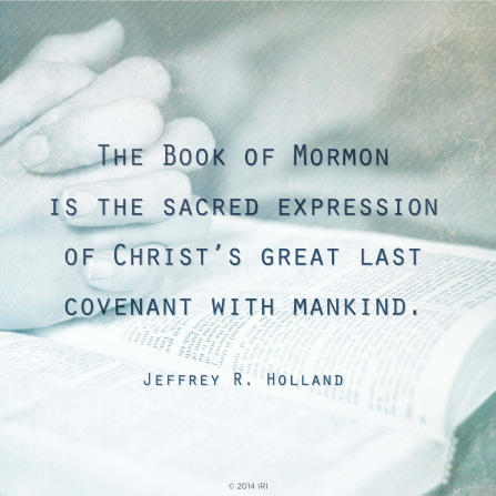 "An image of clasped hands next to the scriptures, combined with a quote by Elder Jeffrey R. Holland: ""The Book of Mormon is the … expression of Christ's … covenant with mankind."""