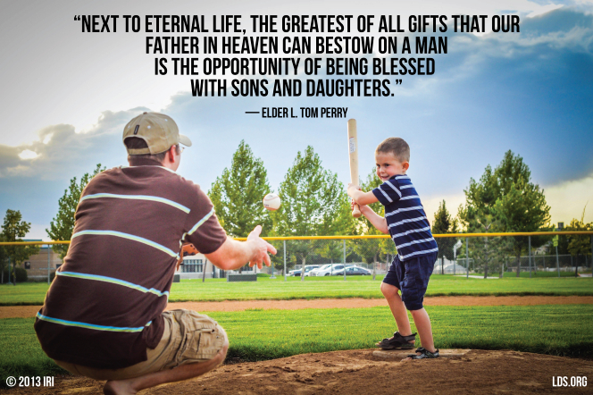 "An image of a father and son playing baseball, coupled with a quote by Elder L. Tom Perry: ""Next to eternal life, the greatest of all gifts that our Father in heaven can bestow … is … being blessed with sons and daughters."""