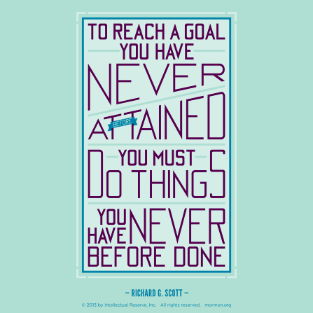 "A green and purple graphic with a quote by Elder Richard G. Scott: ""To reach a goal you have never … attained, you must do things you have never … done."""