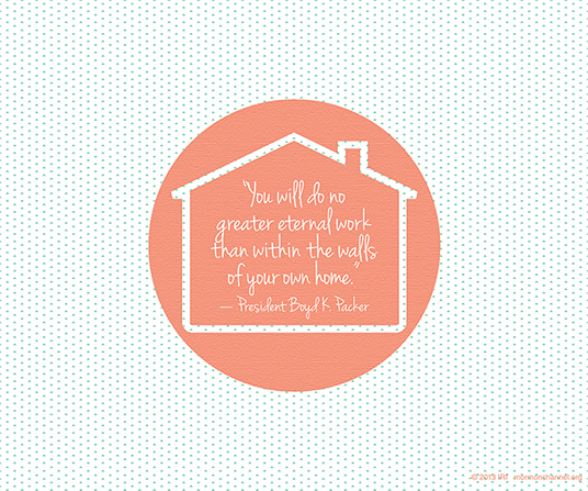 """A graphic of a house coupled with a quote by President Boyd K. Packer: """"You will do no greater eternal work than within the walls of your own home."""""""