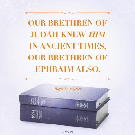 "An image of the scriptures coupled with a quote by President Boyd K. Packer: ""Our brethren of Judah knew Him in ancient times, our brethren of Ephraim also."""