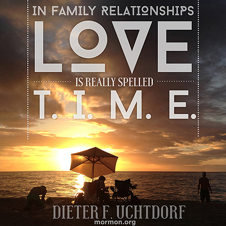 """An image of a family at the beach, combined with a quote by President Dieter F. Uchtdorf: """"Love is really spelled t-i-m-e."""""""