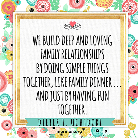 """A graphic with a flower border and a quote by President Dieter F. Uchtdorf: """"We build deep and loving family relationships by doing simple things together."""""""