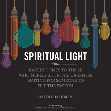 "A graphic of various light bulbs and a quote by President Dieter F. Uchtdorf: ""Spiritual light rarely comes to those who merely sit in darkness."""