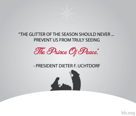 "A graphic of the first Christmas paired with a quote by President Dieter F. Uchtdorf: ""The glitter of the season should never … prevent us from … seeing the Prince of Peace."""