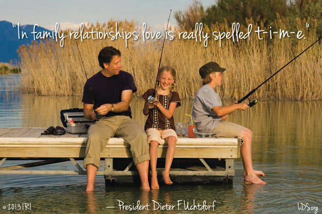 """A photograph of a family fishing together, paired with a quote by President Dieter F. Uchtdorf: """"Love is really spelled t-i-m-e."""""""
