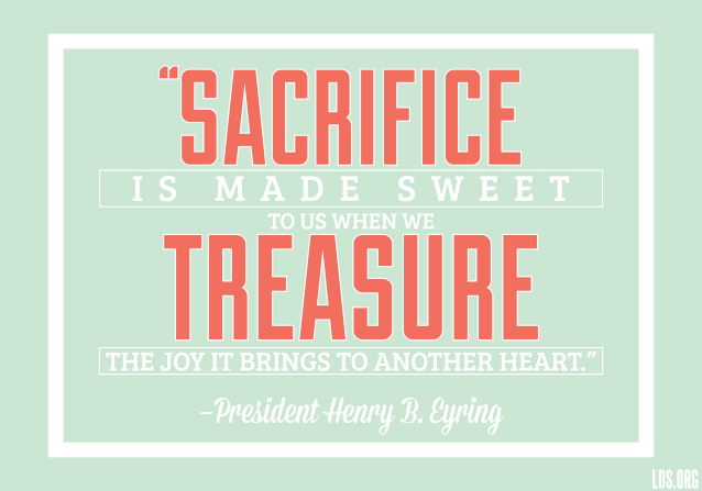 """A green background with a quote by President Henry B. Eyring: """"Sacrifice is made sweet … when we treasure the joy it brings to another heart."""""""