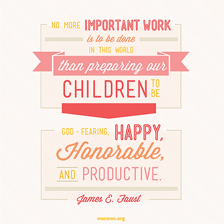 """A neutral striped background coupled with a quote by President James E. Faust: """"No more important work is to be done than preparing our children to be God-fearing."""""""