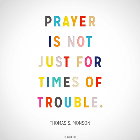 "A plain white graphic combined with a quote by President Thomas S. Monson in colorful text: ""Prayer is not just for times of trouble."""