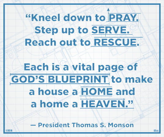 """A graphic of a blueprint combined with a quote by President Thomas S. Monson: """"Kneel down to pray. Step up to serve. Reach out to rescue."""""""