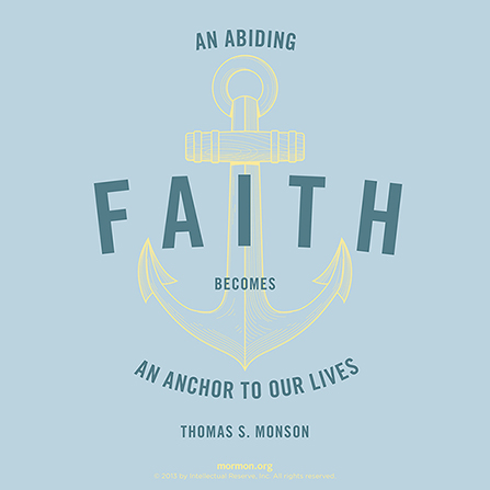 "A yellow and blue graphic of an anchor, combined with a quote by President Thomas S. Monson: ""An abiding faith becomes an anchor to our lives."""