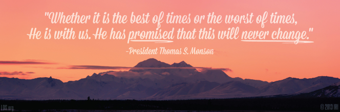 "An image of a mountain range coupled with a quote by President Thomas S. Monson: ""Whether it is the best of times or the worst of times, He is with us."""