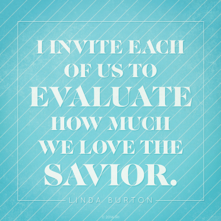 "A blue background with white pinstripes and white text quoting Sister Linda K. Burton: ""I invite each of us to evaluate how much we love the Savior."""