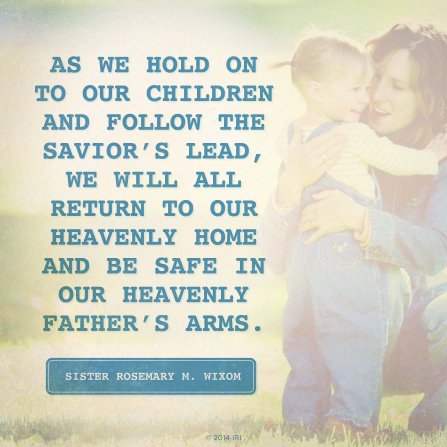 """An image of a mother and child, combined with a quote by Sister Rosemary M. Wixom: """"As we … follow the Savior's lead, we will … return to our heavenly home."""""""