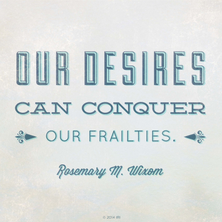 "A graphic with a neutral white background combined with a quote by Sister Rosemary M. Wixom: ""Our desires can conquer our frailties."""