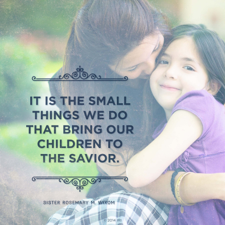 "An image of a mother and daughter, combined with a quote by Sister Rosemary M. Wixom: ""It is the small things … that bring our children to the Savior."""