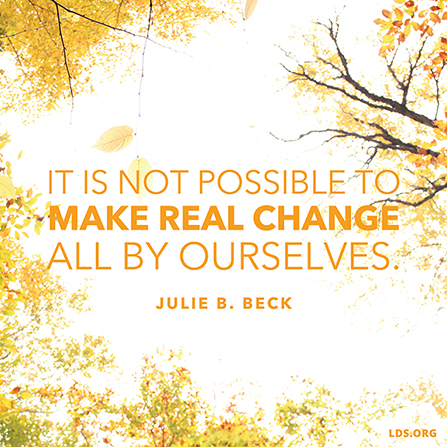 "An image of trees with yellow leaves, combined with a quote by Sister Julie B. Beck: ""It is not possible to make real change all by ourselves."""