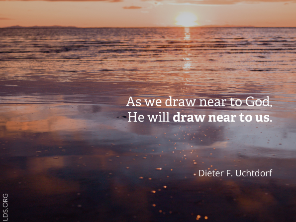 "A photograph of a sunset over a lake, paired with a quote from President Dieter F. Uchtdorf: ""As we draw near to God, He will draw near to us."""