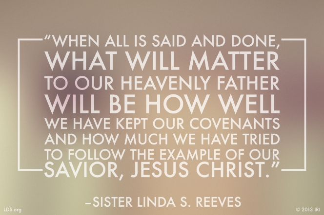 "A gray graphic with a quote by Sister Linda S. Reeves: ""When all is said and done, what will matter … will be how well we have kept our covenants."""