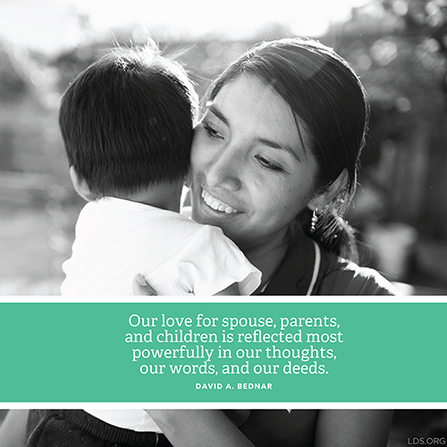 "A photograph of a woman and her child, paired with a quote by Elder David A. Bednar: ""Our love for spouse, parents, and children is reflected … in … our deeds."""