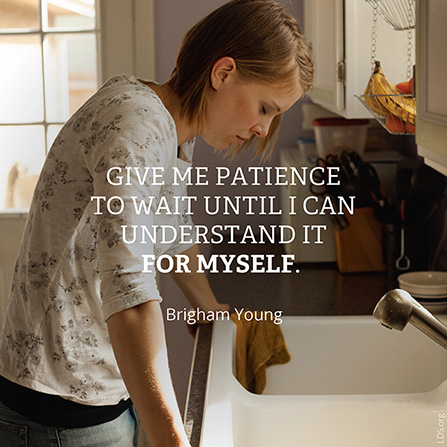 "A photograph of a woman standing over a kitchen sink, paired with a quote by Brigham Young: ""Give me patience … until I can understand it for myself."""
