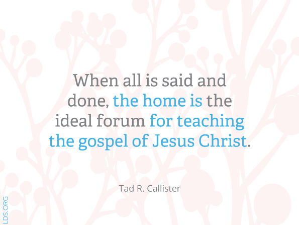 """A white background with a design in light pink, combined with a quote by Tad R. Callister: """"The home is the ideal forum for teaching the gospel."""""""