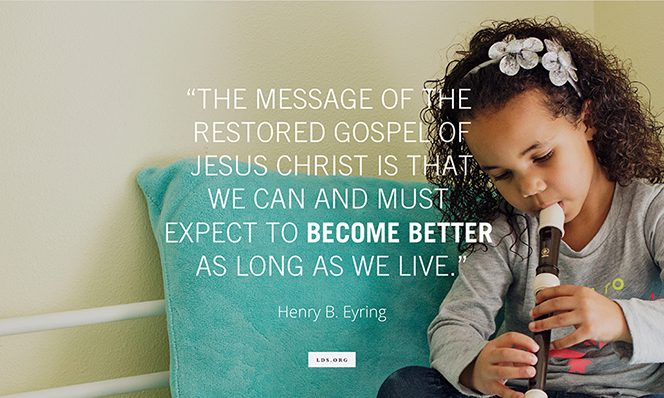 """A photo of a young girl playing a recorder, paired with a quote from President Henry B. Eyring: """"The message of the restored gospel of Jesus Christ is that we … expect to become better."""""""