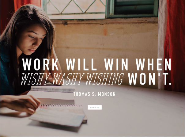 "An image of a girl studying, combined with a quote by Thomas S. Monson, ""Work will win when wishy-washy wishing won't."""