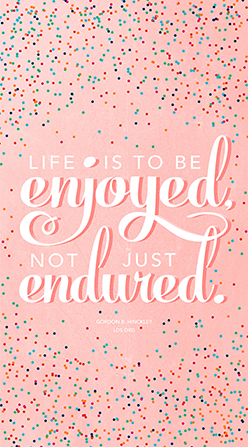 "A pink, blue, and red polka-dotted graphic combined with a quote by President Gordon B. Hinckley: ""Life is to be enjoyed."""