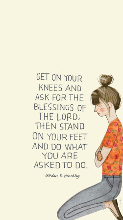 """An illustration of a young woman kneeling and praying, with a quote from President Gordon B. Hinckley: """"Get on your knees."""""""