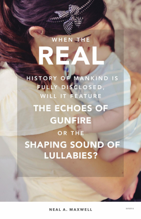 "An image of a woman and her baby, combined with a quote by Elder Neal A. Maxwell: ""When the real history of mankind is disclosed, will it feature … gunfire or … lullabies?"""