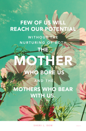 """A photograph of flowers and a quote by Sister Sheri L. Dew: """"Few of us will reach our potential without the nurturing of …the mothers who bear with us."""""""