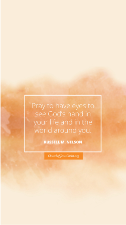 """An orange and tan watercolor background coupled with a quote by Russell M. Nelson: """"Pray to have eyes to see God's hand in your life and in the world around you."""""""