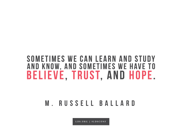 "Meme with a quote from M. Russell Ballard reading ""Sometimes we can learn and study and know, and sometimes we have to believe, trust, and hope."""