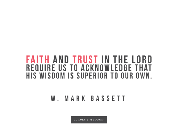 "An image with a quote from W. Mark Bassett: ""Faith and trust in the Lord require us to acknowledge that His wisdom is superior to our own."""