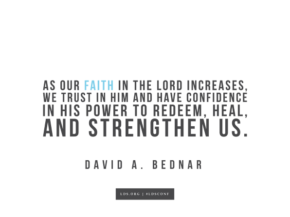 "An image with a quote from David A. Bednar: ""As our faith in the Lord increases, we trust in Him and have confidence in His power to redeem, heal, and strengthen us."""