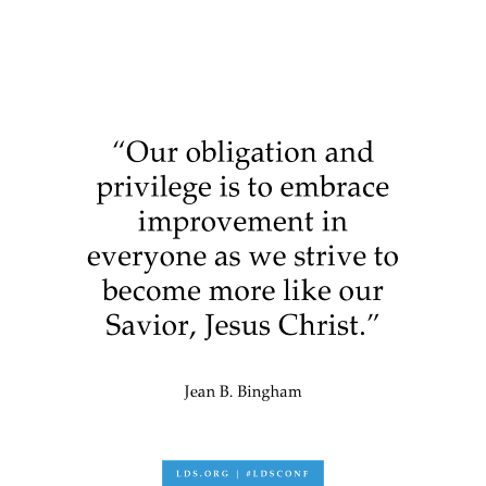 "A text graphic of a quote by Sister Jean B. Bingham: ""Our obligation and privilege is to embrace improvement in everyone as we strive to become more like our Savior, Jesus Christ."""