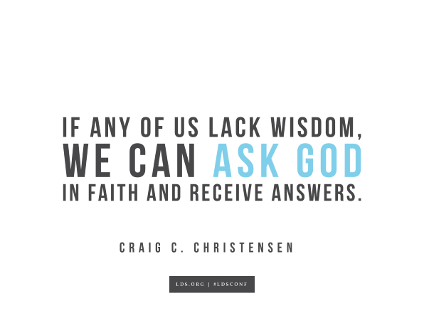 "Meme with a quote from Craig C. Christensen reading ""If any of us lack wisdom, we can ask God in faith and receive answers."""