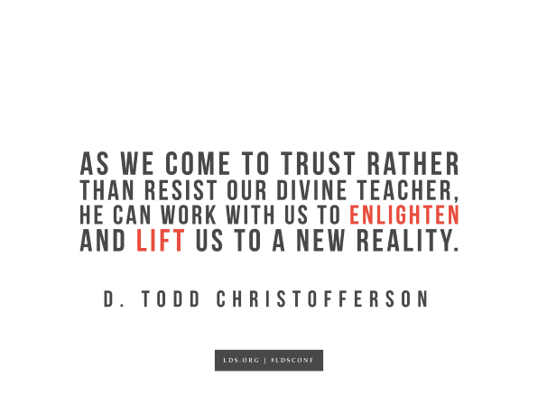 "Meme with a quote from D. Todd Christofferson reading ""As we come to trust rather than resist our divine teacher, He can work with us to enlighten and lift us to a new reality."""