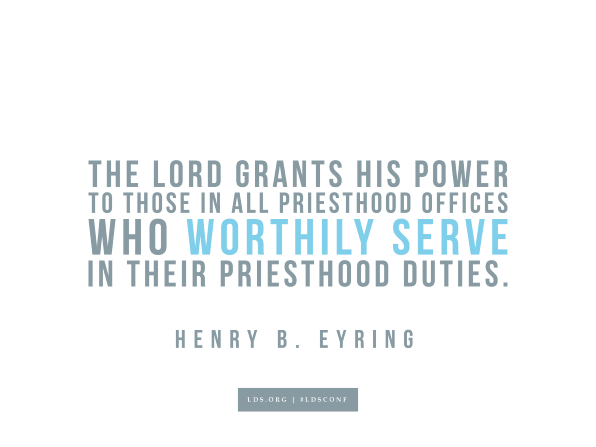 "Meme with a quote from Henry B. Eyring reading ""The Lord grants His power to those in all priesthood offices who worthily serve in their priesthood duties."""